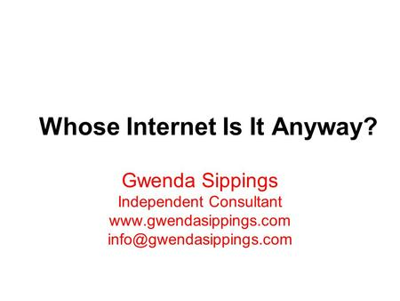 Whose Internet Is It Anyway? Gwenda Sippings Independent Consultant