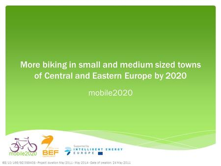 More biking in small and medium sized towns of Central and Eastern Europe by 2020 mobile2020 IEE/10/166/SI2.589408 - Project duration May 2011 - May 2014.