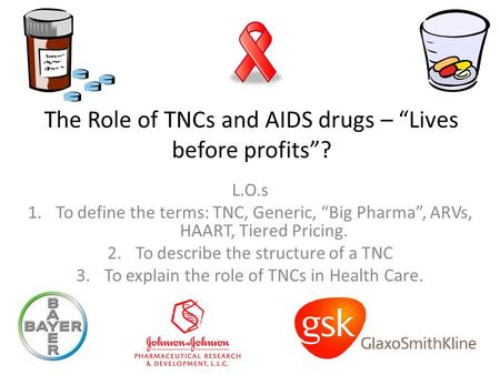 "The Role of TNCs and AIDS drugs – ""Lives before profits""? L.O.s 1.To define the terms: TNC, Generic, ""Big Pharma"", ARVs, HAART, Tiered Pricing. 2.To describe."
