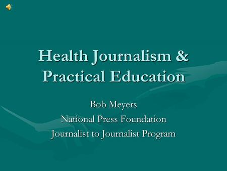 Health Journalism & Practical Education Bob Meyers National Press Foundation Journalist to Journalist Program.