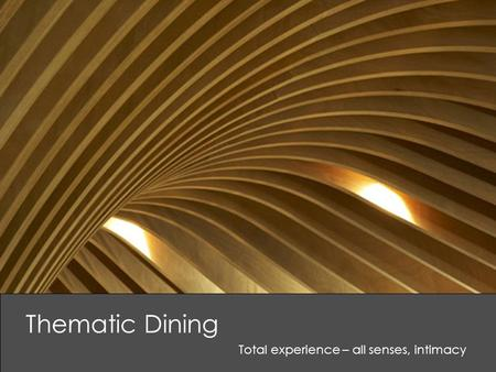 Thematic Dining Total experience – all senses, intimacy.