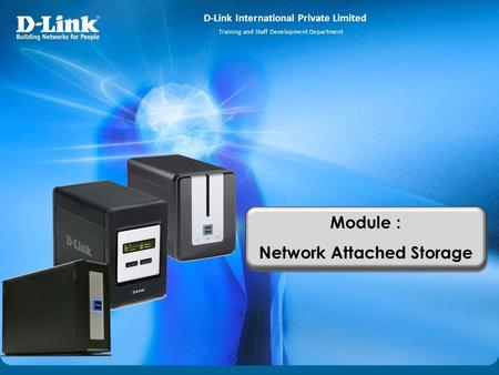 D-Link International Private Limited Training and Staff Development Department Module : Network Attached Storage Module : Network Attached Storage.
