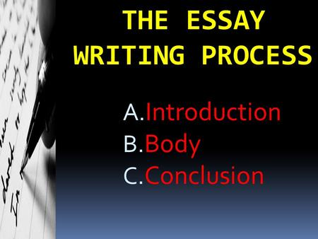 THE ESSAY WRITING PROCESS A. Introduction B. Body C. Conclusion.