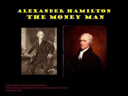 Alexander Hamilton The Money Man Presentation created by Robert Martinez Primary Source: America's History (Henretta, Brody, Dumenil) Images as cited.