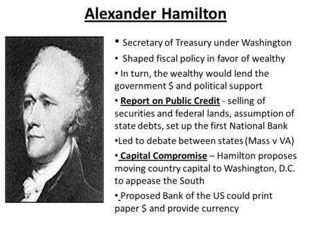 Alexander Hamilton Secretary of Treasury under Washington Shaped fiscal policy in favor of wealthy In turn, the wealthy would lend the government $ and.