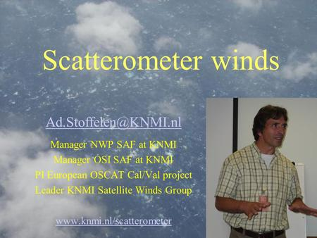 Scatterometer winds Manager NWP SAF at KNMI Manager OSI SAF at KNMI PI European OSCAT Cal/Val project Leader KNMI Satellite Winds.