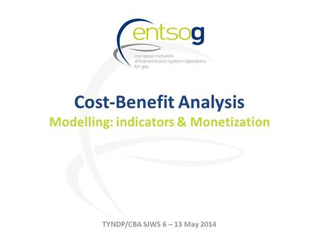 Cost-Benefit Analysis Modelling: indicators & Monetization TYNDP/CBA SJWS 6 – 13 May 2014.