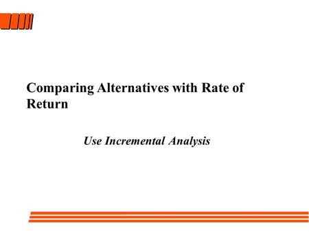 Comparing Alternatives with Rate of Return Use Incremental Analysis.