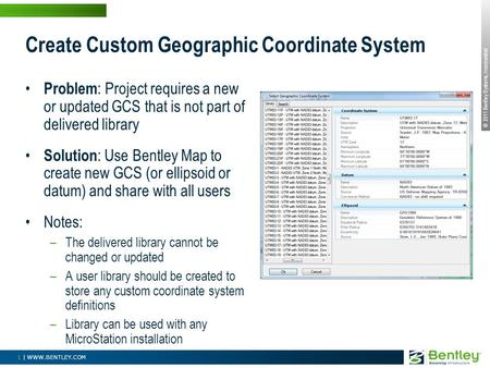 © 2011 Bentley Systems, Incorporated 1 | WWW.BENTLEY.COM Create Custom Geographic Coordinate System Problem : Project requires a new or updated GCS that.