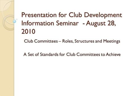 Presentation for Club Development Information Seminar - August 28, 2010 Club Committees – Roles, Structures and Meetings A Set of Standards for Club Committees.