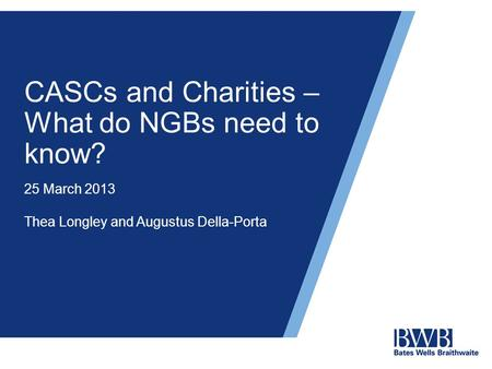 CASCs and Charities – What do NGBs need to know? 25 March 2013 Thea Longley and Augustus Della-Porta.
