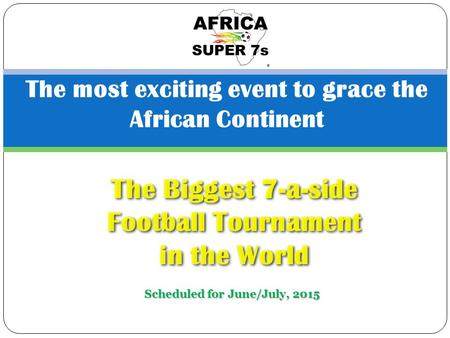 The most exciting event to grace the African Continent The Biggest 7-a-side Football Tournament in the World Scheduled for June/July, 2015.