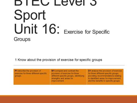 BTEC Level 3 Sport Unit 16: Exercise for Specific Groups 1 Know about the provision of exercise for specific groups P1 describe the provision of exercise.