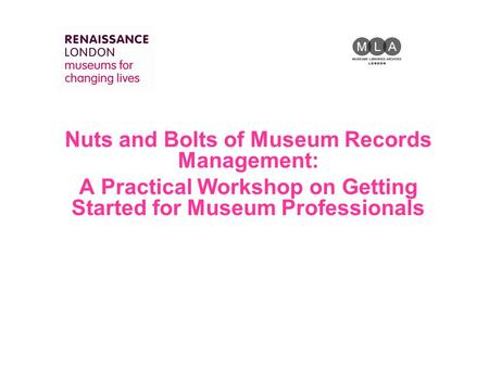 Nuts and Bolts of Museum Records Management: A Practical Workshop on Getting Started for Museum Professionals.