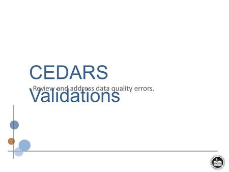 CEDARS Validations Review and address data quality errors.