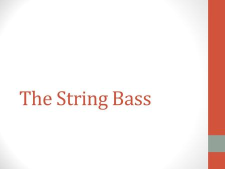 The String Bass. String Bass The String Bass is the largest and lowest member of the string family It is also known as the Upright Bass, the Double Bass,