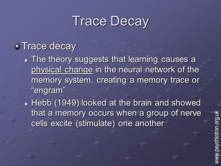 Trace Decay Trace decay The theory suggests that learning causes a physical change in the neural network of the memory system, creating a memory trace.