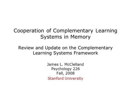 Cooperation of Complementary Learning Systems in Memory Review and Update on the Complementary Learning Systems Framework James L. McClelland Psychology.