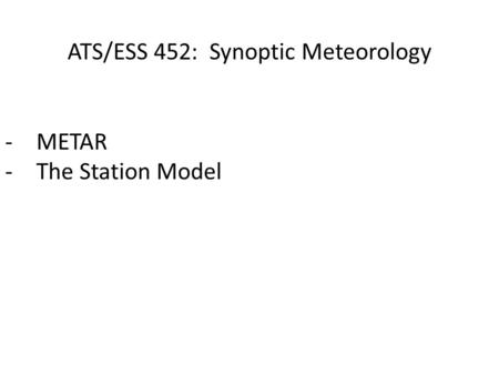 ATS/ESS 452: Synoptic Meteorology -METAR -The Station Model.