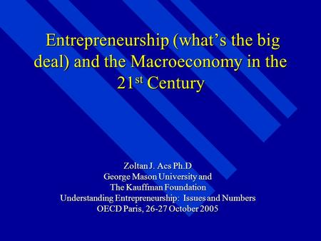 Entrepreneurship (what's the big deal) and the Macroeconomy in the 21 st Century Entrepreneurship (what's the big deal) and the Macroeconomy in the 21.