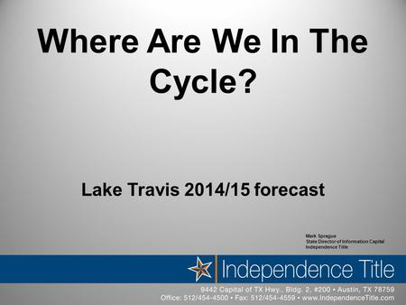 Where Are We In The Cycle? Lake Travis 2014/15 forecast Mark Sprague State Director of Information Capital Independence Title.
