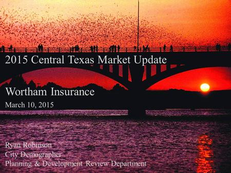 2015 Central Texas Market Update Wortham Insurance March 10, 2015 Ryan Robinson City Demographer Planning & Development Review Department.