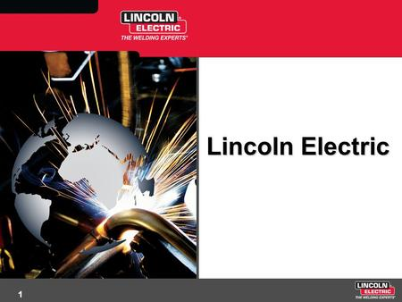 1 Lincoln Electric. 2 Company Overview Nearly $3 Billion in Sales 9,000 Worldwide Employees Headquartered in Cleveland, Ohio 42 Manufacturing Sites in.