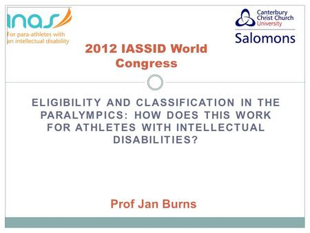 ELIGIBILITY AND CLASSIFICATION IN THE PARALYMPICS: HOW DOES THIS WORK FOR ATHLETES WITH INTELLECTUAL DISABILITIES? 2012 IASSID World Congress Prof Jan.