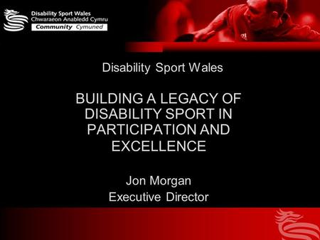Disability Sport Wales BUILDING A LEGACY OF DISABILITY SPORT IN PARTICIPATION AND EXCELLENCE Jon Morgan Executive Director.