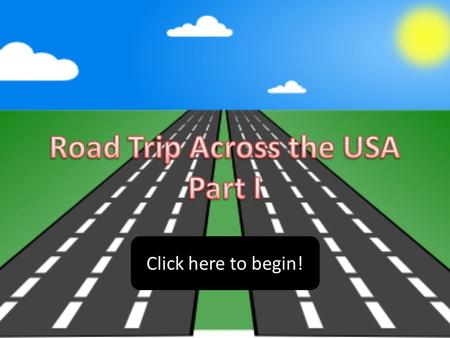 Click here to begin!. Are you ready to begin your road trip across the United States of America? We will begin by traveling across the western half of.