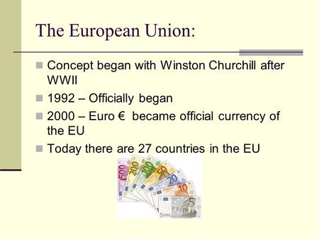 The European Union: Concept began with Winston Churchill after WWII 1992 – Officially began 2000 – Euro € became official currency of the EU Today there.