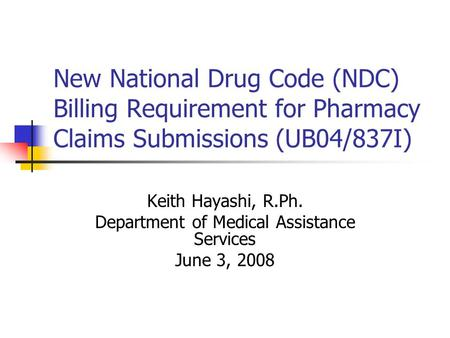 New National Drug Code (NDC) Billing Requirement for Pharmacy Claims Submissions (UB04/837I) Keith Hayashi, R.Ph. Department of Medical Assistance Services.