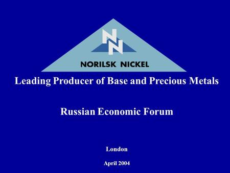 Leading Producer of Base and Precious Metals Russian Economic Forum London April 2004.