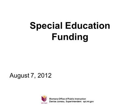 Montana Office of Public Instruction Denise Juneau, Superintendent opi.mt.gov Special Education Funding August 7, 2012.