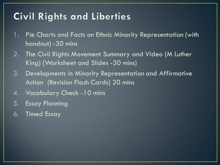 1.Pie Charts and Facts on Ethnic Minority Representation (with handout) -30 mins 2.The Civil Rights Movement Summary and Video (M Luther King) (Worksheet.