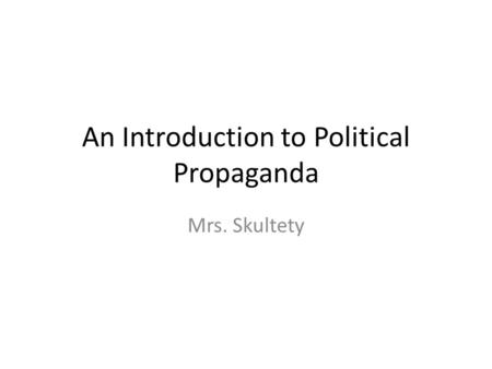An Introduction to Political Propaganda Mrs. Skultety.