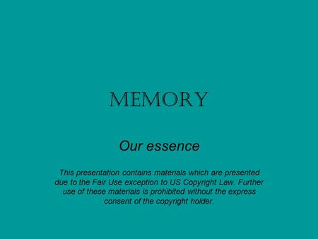 Memory Our essence This presentation contains materials which are presented due to the Fair Use exception to US Copyright Law. Further use of these materials.