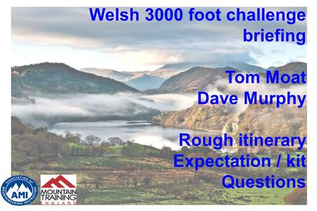 Welsh 3000 foot challenge briefing Tom Moat Dave Murphy Rough itinerary Expectation / kit Questions.