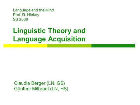 Language and the Mind Prof. R. Hickey SS 2006 Linguistic Theory and Language Acquisition Claudia Berger (LN, GS) Günther Milbradt (LN, HS)