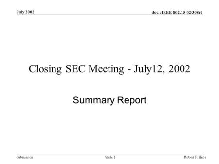 Doc.: IEEE 802.15-02/308r1 Submission July 2002 Robert F. HeileSlide 1 Closing SEC Meeting - July12, 2002 Summary Report.