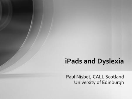 Paul Nisbet, CALL Scotland University of Edinburgh iPads and Dyslexia.