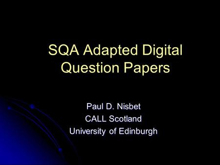 SQA Adapted Digital Question Papers Paul D. Nisbet CALL Scotland University of Edinburgh.