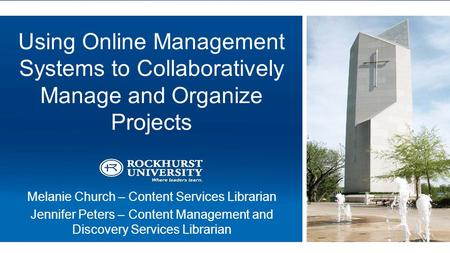 Using Online Management Systems to Collaboratively Manage and Organize Projects Melanie Church – Content Services Librarian Jennifer Peters – Content Management.