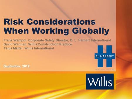 Risk Considerations When Working Globally Frank Wampol, Corporate Safety Director, B. L. Harbert International David Warman, Willis Construction Practice.