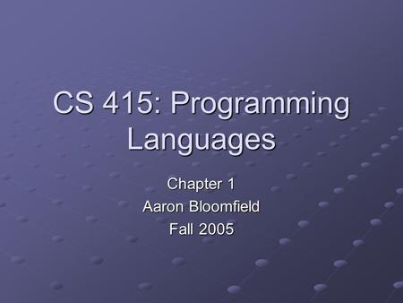 CS 415: Programming Languages Chapter 1 Aaron Bloomfield Fall 2005.