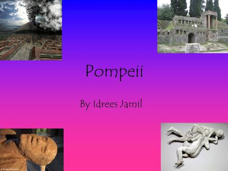 Pompeii By Idrees Jamil. What Is Pompeii? Pompeii is a city with a terrible history. The Mount Vesuvius eruption in 79AD. This is a eruption that hit.