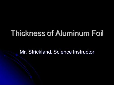 Thickness of Aluminum Foil Mr. Strickland, Science Instructor.