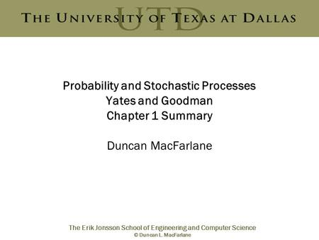 The Erik Jonsson School of Engineering and Computer Science © Duncan L. MacFarlane Probability and Stochastic Processes Yates and Goodman Chapter 1 Summary.