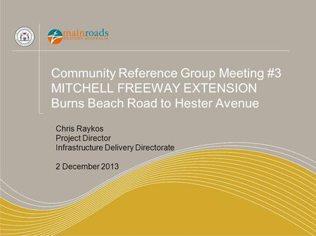 Community Reference Group Meeting #3 MITCHELL FREEWAY EXTENSION Burns Beach Road to Hester Avenue Chris Raykos Project Director Infrastructure Delivery.