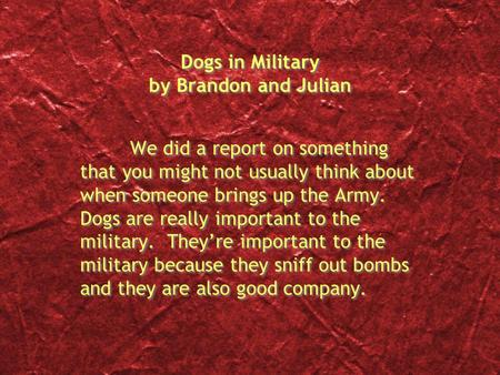 Dogs in Military by Brandon and Julian We did a report on something that you might not usually think about when someone brings up the Army. Dogs are really.